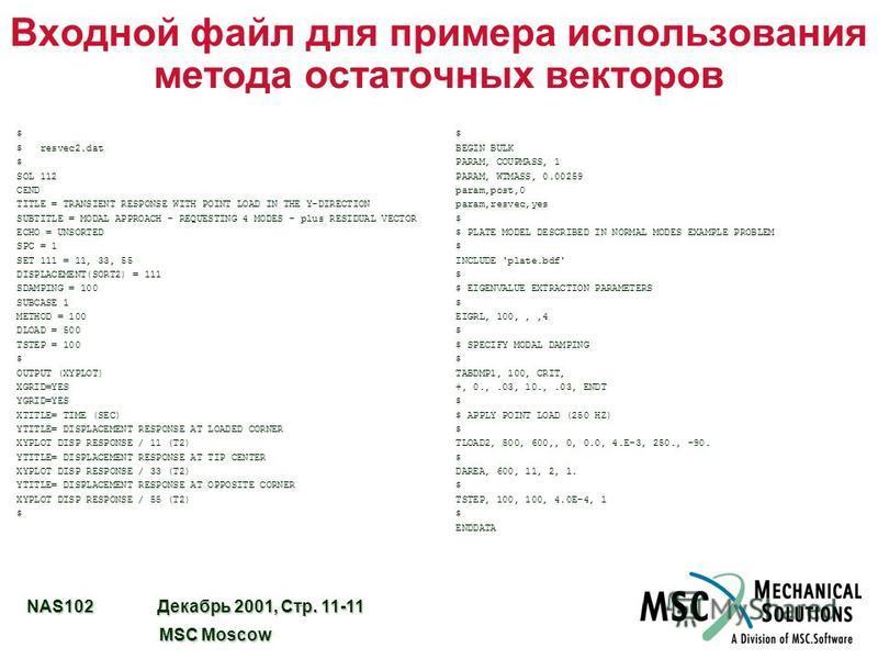 NAS102 Декабрь 2001, Стр. 11-11 MSC Moscow MSC Moscow Входной файл для примера использования метода остаточных векторов $ BEGIN BULK PARAM, COUPMASS, 1 PARAM, WTMASS, 0.00259 param,post,0 param,resvec,yes $ $ PLATE MODEL DESCRIBED IN NORMAL MODES EXA