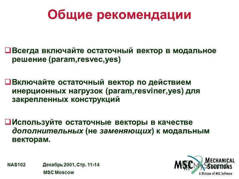 NAS102 Декабрь 2001, Стр. 11-14 MSC Moscow MSC Moscow Общие рекомендации q Всегда включайте остаточный вектор в модальное решение (param,resvec,yes) q Включайте остаточный вектор по действием инерционных нагрузок (param,resviner,yes) для закрепленных