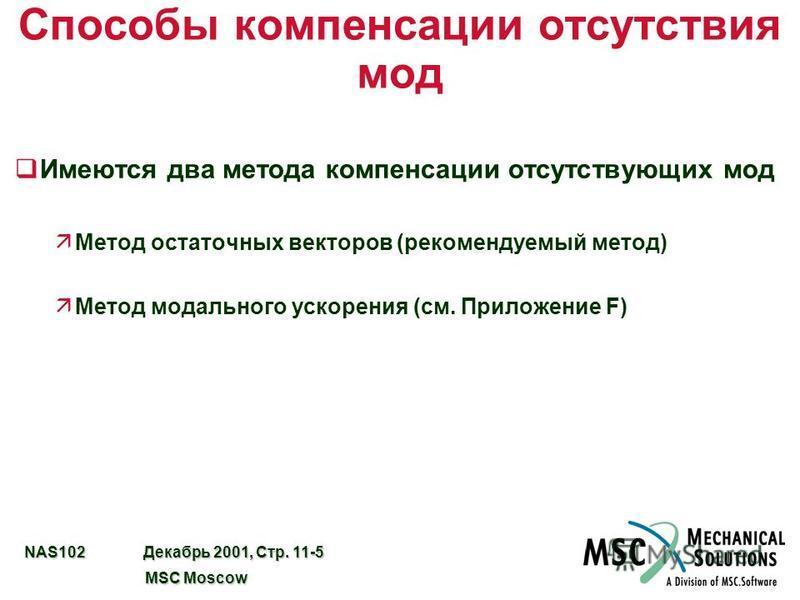 NAS102 Декабрь 2001, Стр. 11-5 MSC Moscow MSC Moscow Способы компенсации отсутствия мод q Имеются два метода компенсации отсутствующих мод äМетод остаточных векторов (рекомендуемый метод) äМетод модального ускорения (см. Приложение F)