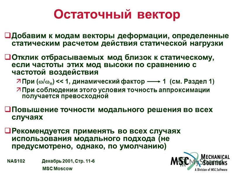 NAS102 Декабрь 2001, Стр. 11-6 MSC Moscow MSC Moscow Остаточный вектор q Добавим к модам векторы деформации, определенные статическим расчетом действия статической нагрузки q Отклик отбрасываемых мод близок к статическому, если частоты этих мод высок