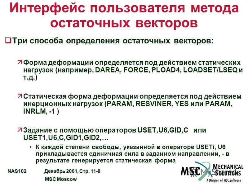 NAS102 Декабрь 2001, Стр. 11-8 MSC Moscow MSC Moscow Интерфейс пользователя метода остаточных векторов q Три способа определения остаточных векторов: äФорма деформации определяется под действием статических нагрузок (например, DAREA, FORCE, PLOAD4, L
