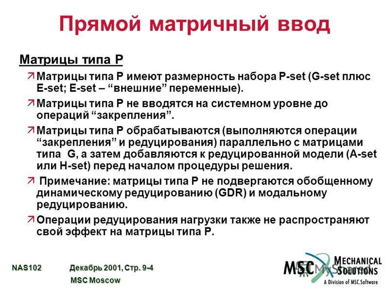 NAS102 Декабрь 2001, Стр. 9-4 MSC Moscow MSC Moscow Прямой матричный ввод Матрицы типа P äМатрицы типа P имеют размерность набора P-set (G-set плюс E-set; E-set – внешние переменные). äМатрицы типа P не вводятся на системном уровне до операций закреп