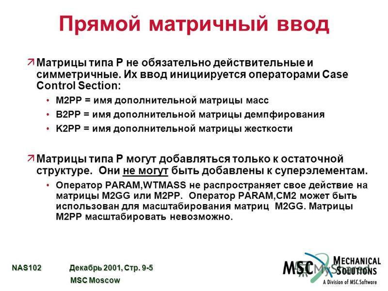 NAS102 Декабрь 2001, Стр. 9-5 MSC Moscow MSC Moscow Прямой матричный ввод äМатрицы типа P не обязательно действительные и симметричные. Их ввод инициируется операторами Case Control Section: M2PP = имя дополнительной матрицы масс B2PP = имя дополните