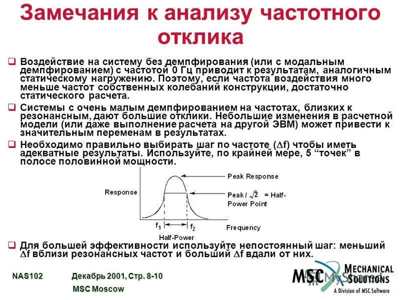 NAS102 Декабрь 2001, Стр. 8-10 MSC Moscow MSC Moscow Замечания к анализу частотного отклика q Воздействие на систему без демпфирования (или с модальным демпфированием) с частотой 0 Гц приводит к результатам, аналогичным статическому нагружению. Поэто