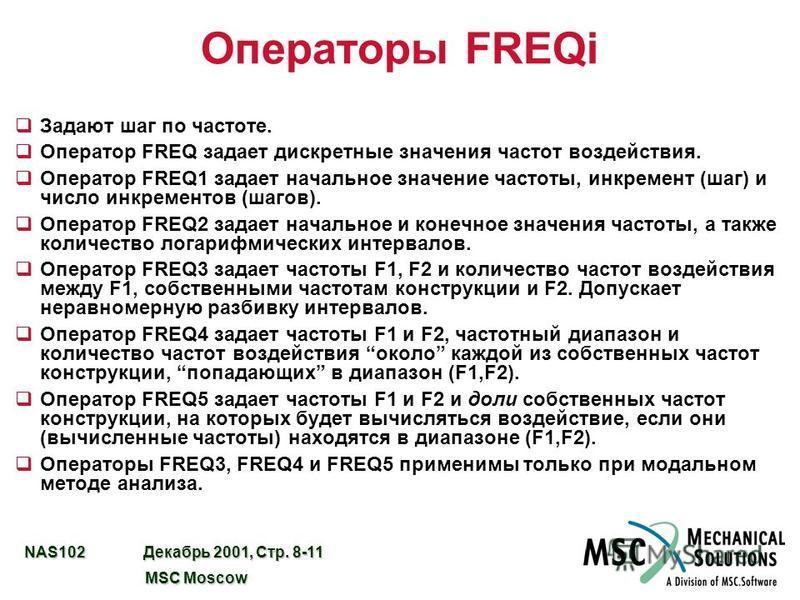 NAS102 Декабрь 2001, Стр. 8-11 MSC Moscow MSC Moscow Операторы FREQi q Задают шаг по частоте. q Оператор FREQ задает дискретные значения частот воздействия. q Оператор FREQ1 задает начальное значение частоты, инкремент (шаг) и число инкрементов (шаго