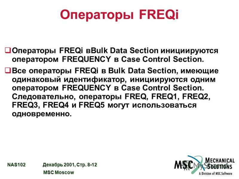 NAS102 Декабрь 2001, Стр. 8-12 MSC Moscow MSC Moscow Операторы FREQi q Операторы FREQi вBulk Data Section инициируются оператором FREQUENCY в Case Control Section. q Все операторы FREQi в Bulk Data Section, имеющие одинаковый идентификатор, инициирую