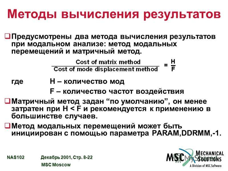 NAS102 Декабрь 2001, Стр. 8-22 MSC Moscow MSC Moscow Методы вычисления результатов q Предусмотрены два метода вычисления результатов при модальном анализе: метод модальных перемещений и матричный метод. где H – количество мод F – количество частот во