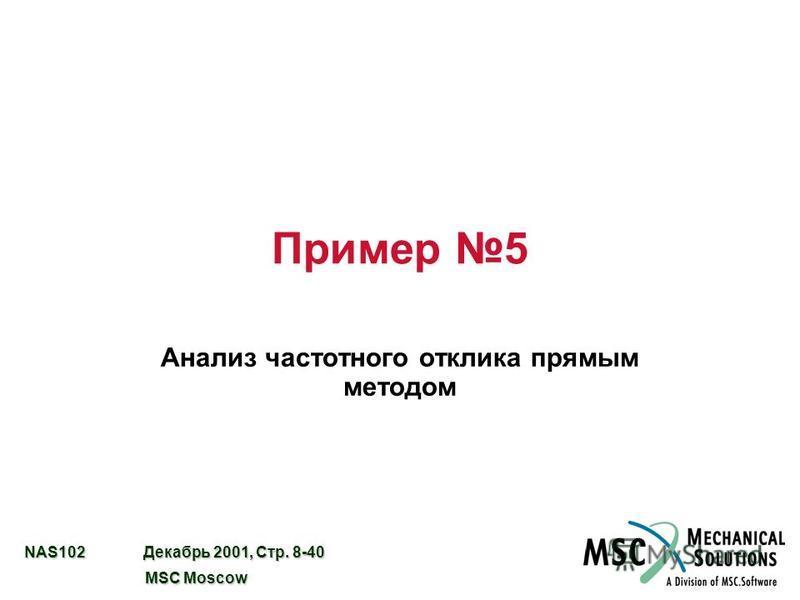 NAS102 Декабрь 2001, Стр. 8-40 MSC Moscow MSC Moscow Пример 5 Анализ частотного отклика прямым методом