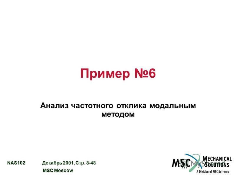 NAS102 Декабрь 2001, Стр. 8-48 MSC Moscow MSC Moscow Пример 6 Анализ частотного отклика модальным методом