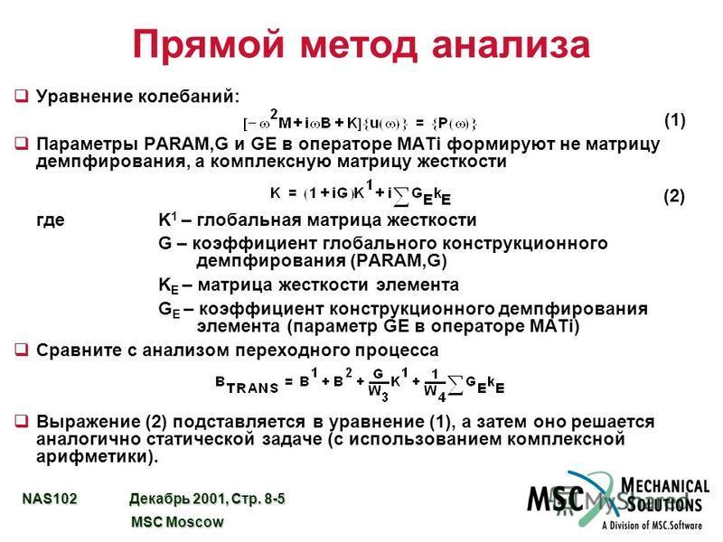 NAS102 Декабрь 2001, Стр. 8-5 MSC Moscow MSC Moscow Прямой метод анализа q Уравнение колебаний: (1) q Параметры PARAM,G и GE в операторе MATi формируют не матрицу демпфирования, а комплексную матрицу жесткости (2) где K 1 – глобальная матрица жесткос