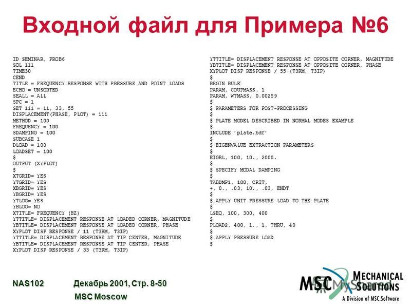 NAS102 Декабрь 2001, Стр. 8-50 MSC Moscow MSC Moscow Входной файл для Примера 6 ID SEMINAR, PROB6 SOL 111 TIME30 CEND TITLE = FREQUENCY RESPONSE WITH PRESSURE AND POINT LOADS ECHO = UNSORTED SEALL = ALL SPC = 1 SET 111 = 11, 33, 55 DISPLACEMENT(PHASE