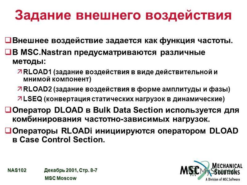 NAS102 Декабрь 2001, Стр. 8-7 MSC Moscow MSC Moscow Задание внешнего воздействия q Внешнее воздействие задается как функция частоты. qВ MSC.Nastran предусматриваются различные методы: äRLOAD1 (задание воздействия в виде действительной и мнимой компон