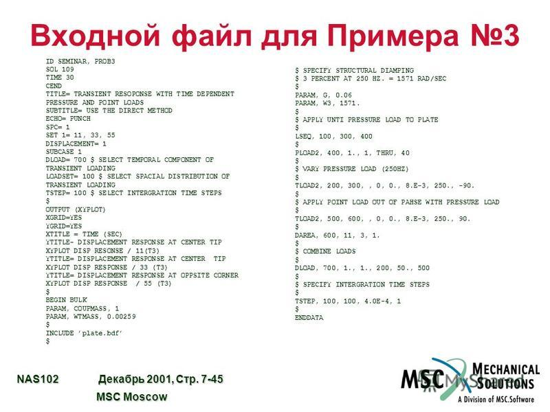 NAS102 Декабрь 2001, Стр. 7-45 MSC Moscow MSC Moscow Входной файл для Примера 3 ID SEMINAR, PROB3 SOL 109 TIME 30 CEND TITLE= TRANSIENT RESOPONSE WITH TIME DEPENDENT PRESSURE AND POINT LOADS SUBTITLE= USE THE DIRECT METHOD ECHO= PUNCH SPC= 1 SET 1= 1