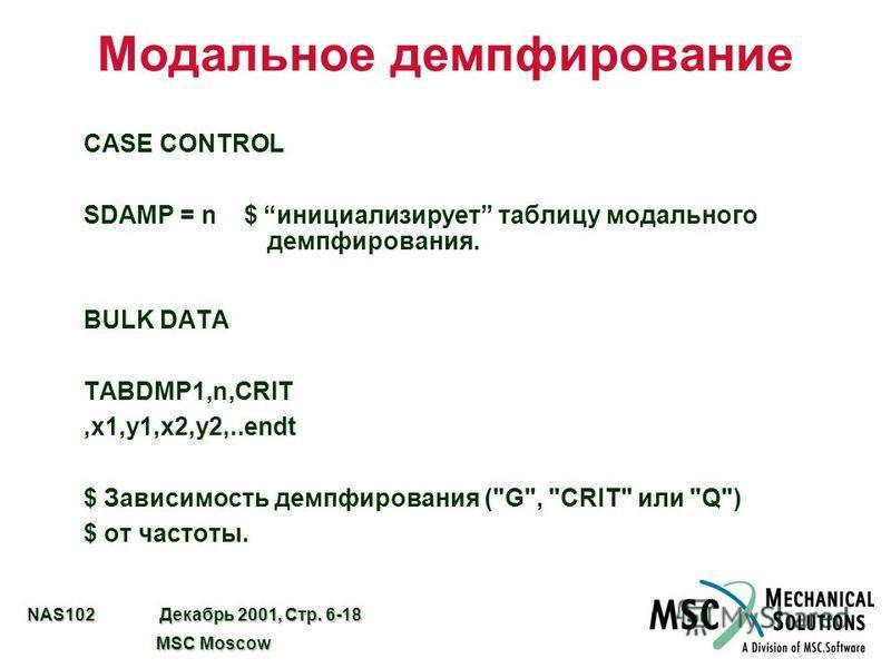 NAS102 Декабрь 2001, Стр. 6-18 MSC Moscow MSC Moscow Модальное демпфирование CASE CONTROL SDAMP = n $ инициализирует таблицу модального демпфирования. BULK DATA TABDMP1,n,CRIT,x1,y1,x2,y2,..endt $ Зависимость демпфирования (