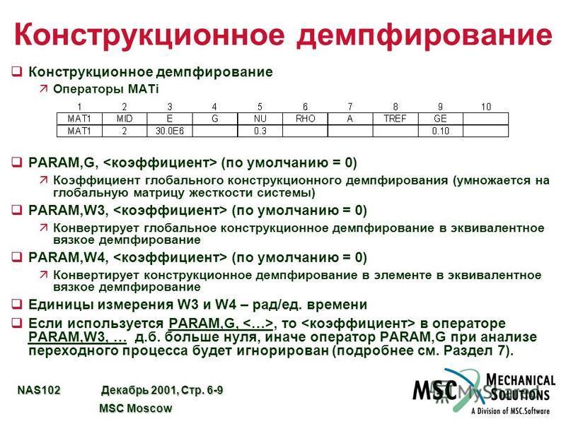 NAS102 Декабрь 2001, Стр. 6-9 MSC Moscow MSC Moscow Конструкционное демпфирование q Конструкционное демпфирование äОператоры MATi qPARAM,G, (по умолчанию = 0) äКоэффициент глобального конструкционного демпфирования (умножается на глобальную матрицу ж