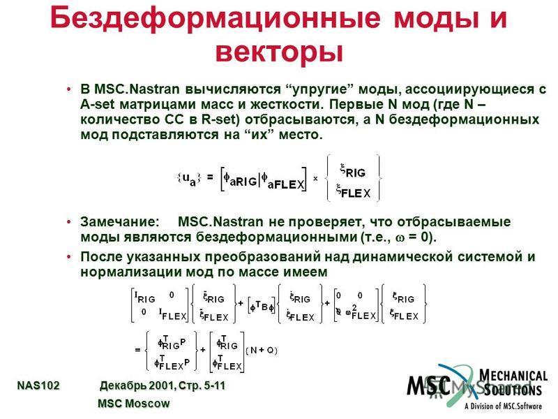 NAS102 Декабрь 2001, Стр. 5-11 MSC Moscow MSC Moscow Бездеформационные моды и векторы В MSC.Nastran вычисляются упругие моды, ассоциирующиеся с A-set матрицами масс и жесткости. Первые N мод (где N – количество СС в R-set) отбрасываются, а N без дефо