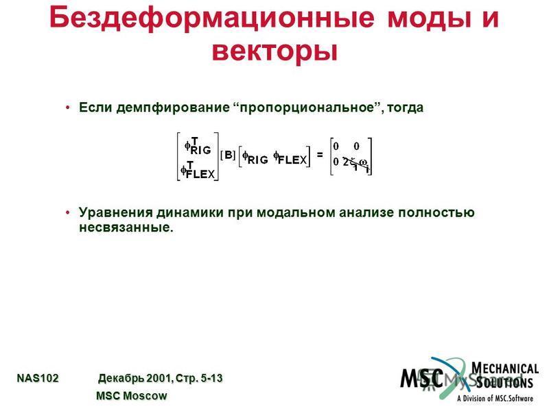 NAS102 Декабрь 2001, Стр. 5-13 MSC Moscow MSC Moscow Бездеформационные моды и векторы Если демпфирование пропорциональное, тогда Уравнения динамики при модальном анализе полностью несвязанные.