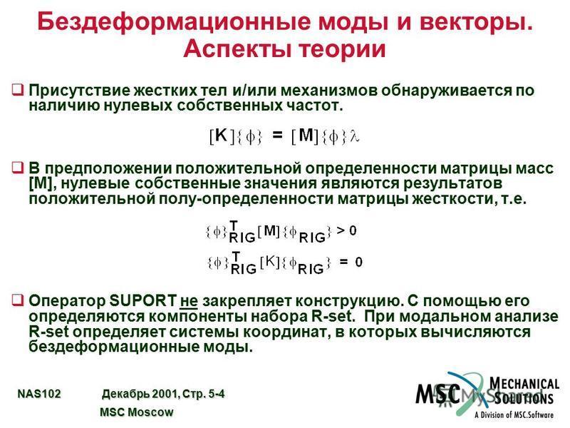 NAS102 Декабрь 2001, Стр. 5-4 MSC Moscow MSC Moscow Бездеформационные моды и векторы. Аспекты теории q Присутствие жестких тел и/или механизмов обнаруживается по наличию нулевых собственных частот. qВ предположении положительной определенности матриц