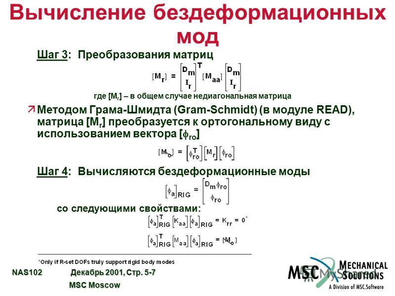 NAS102 Декабрь 2001, Стр. 5-7 MSC Moscow MSC Moscow Вычисление без деформационных мод Шаг 3: Преобразования матриц где [M r ] – в общем случае недиагональная матрица Методом Грама-Шмидта (Gram-Schmidt) (в модуле READ), матрица [M r ] преобразуется к