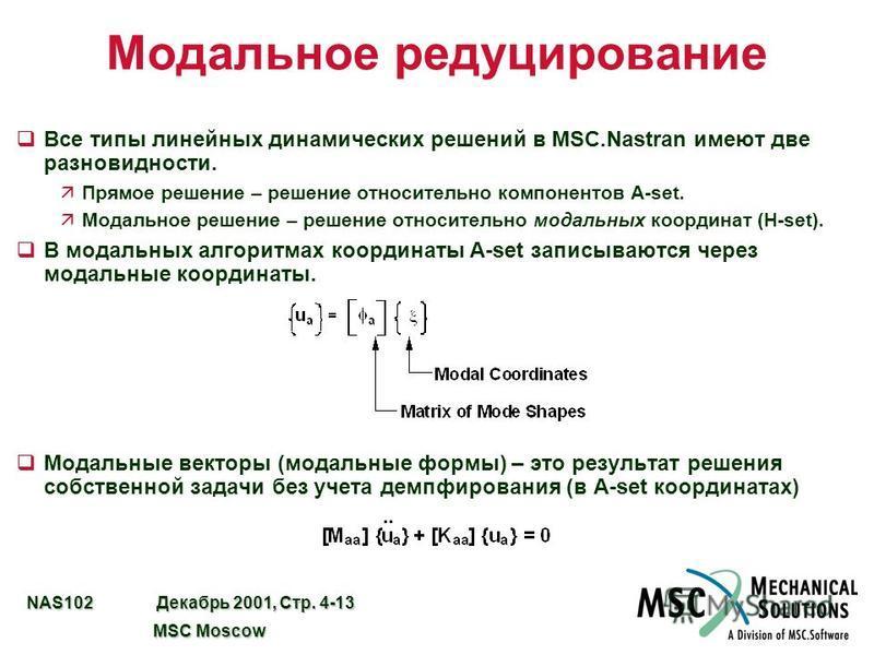 NAS102 Декабрь 2001, Стр. 4-13 MSC Moscow MSC Moscow Модальное редуцирование q Все типы линейных динамических решений в MSC.Nastran имеют две разновидности. äПрямое решение – решение относительно компонентов A-set. äМодальное решение – решение относи