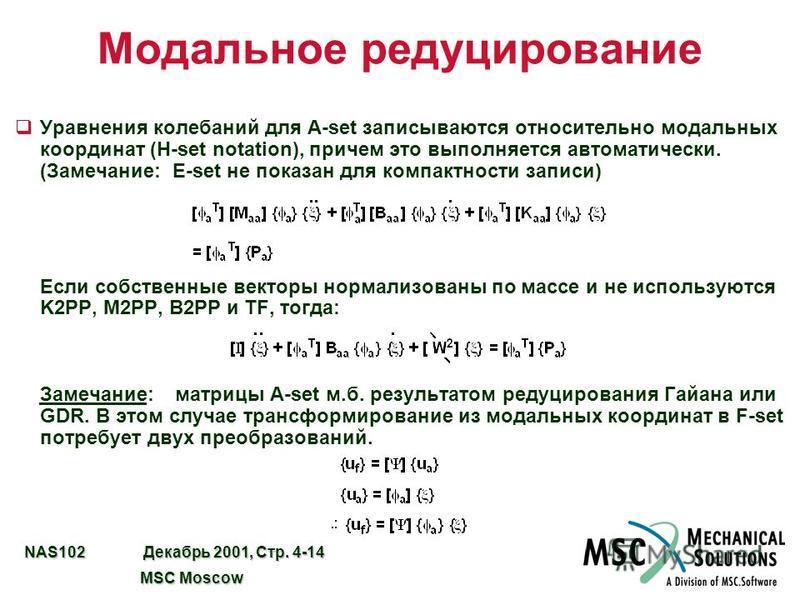 NAS102 Декабрь 2001, Стр. 4-14 MSC Moscow MSC Moscow Модальное редуцирование q Уравнения колебаний для A-set записываются относительно модальных координат (H-set notation), причем это выполняется автоматически. (Замечание: E-set не показан для компак