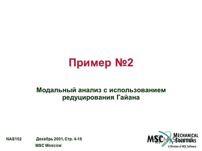 NAS102 Декабрь 2001, Стр. 4-16 MSC Moscow MSC Moscow Пример 2 Модальный анализ с использованием редуцирования Гайана