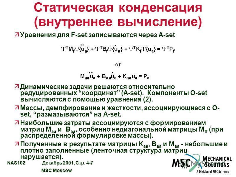 NAS102 Декабрь 2001, Стр. 4-7 MSC Moscow MSC Moscow Статическая конденсация (внутреннее вычисление) äУравнения для F-set записываются через A-set äДинамические задачи решаются относительно редуцированных координат (A-set). Компоненты O-set вычисляютс