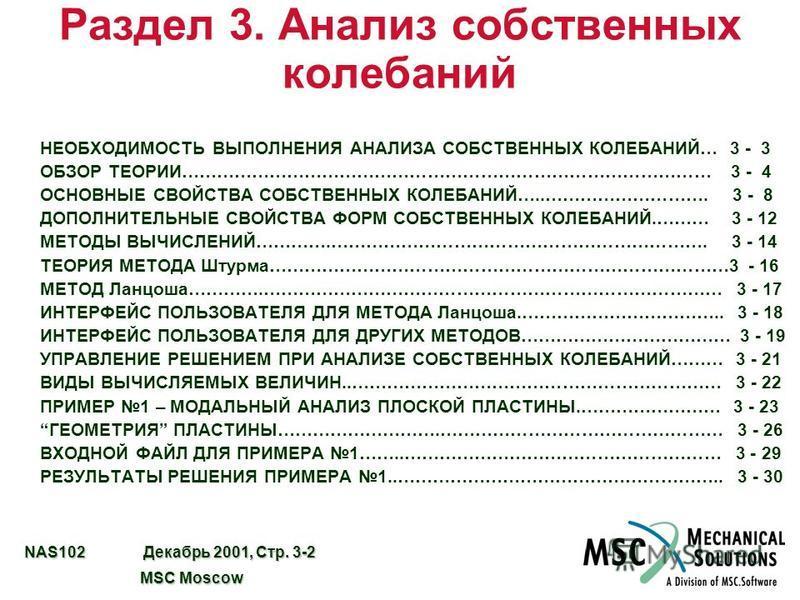 NAS102 Декабрь 2001, Стр. 3-2 MSC Moscow MSC Moscow Раздел 3. Анализ собственных колебаний НЕОБХОДИМОСТЬ ВЫПОЛНЕНИЯ АНАЛИЗА СОБСТВЕННЫХ КОЛЕБАНИЙ… 3 - 3 ОБЗОР ТЕОРИИ……………………………………………………………………………… 3 - 4 ОСНОВНЫЕ СВОЙСТВА СОБСТВЕННЫХ КОЛЕБАНИЙ…..………………