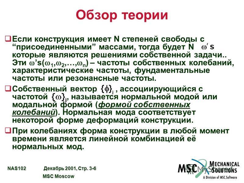 NAS102 Декабрь 2001, Стр. 3-6 MSC Moscow MSC Moscow Обзор теории Если конструкция имеет N степеней свободы присоединенными массами, тогда будет N которые являются решениями собственной задачи.. Эти s( 1, 2,…, n ) – частоты собственных колебаний, хара