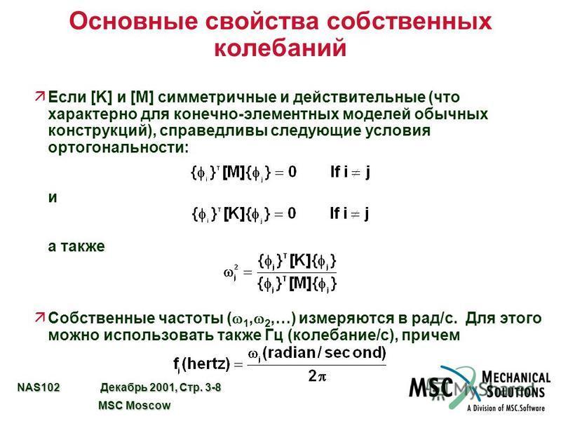 NAS102 Декабрь 2001, Стр. 3-8 MSC Moscow MSC Moscow Основные свойства собственных колебаний äЕсли [K] и [M] симметричные и действительные (что характерно для конечно-элементных моделей обычных конструкций), справедливы следующие условия ортогональнос