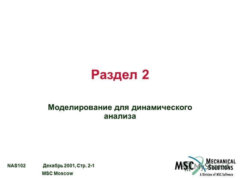 NAS102 Декабрь 2001, Стр. 2-1 MSC Moscow MSC Moscow Раздел 2 Моделирование для динамического анализа