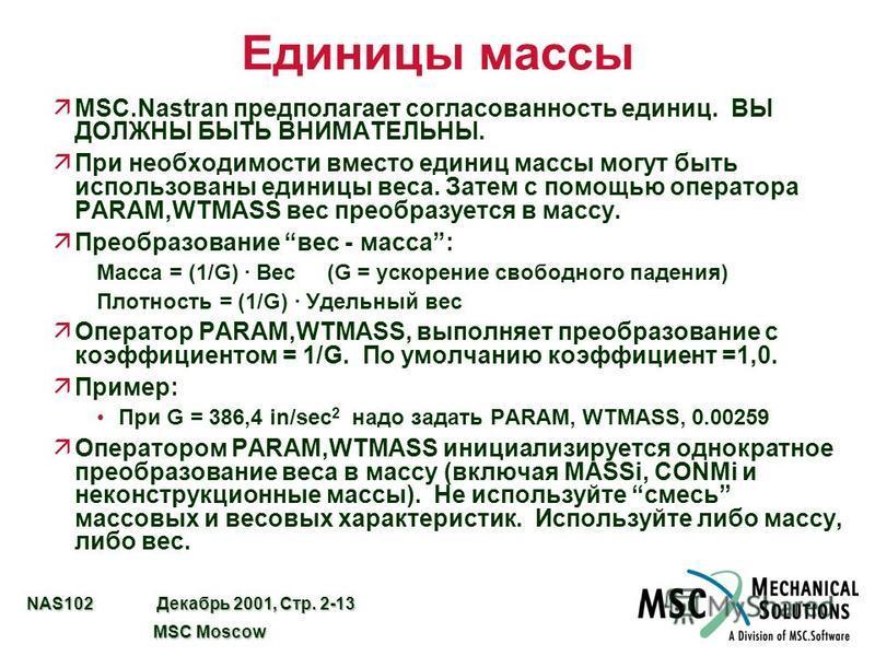 NAS102 Декабрь 2001, Стр. 2-13 MSC Moscow MSC Moscow Единицы массы äMSC.Nastran предполагает согласованность единиц. ВЫ ДОЛЖНЫ БЫТЬ ВНИМАТЕЛЬНЫ. äПри необходимости вместо единиц массы могут быть использованы единицы веса. Затем с помощью оператора PA