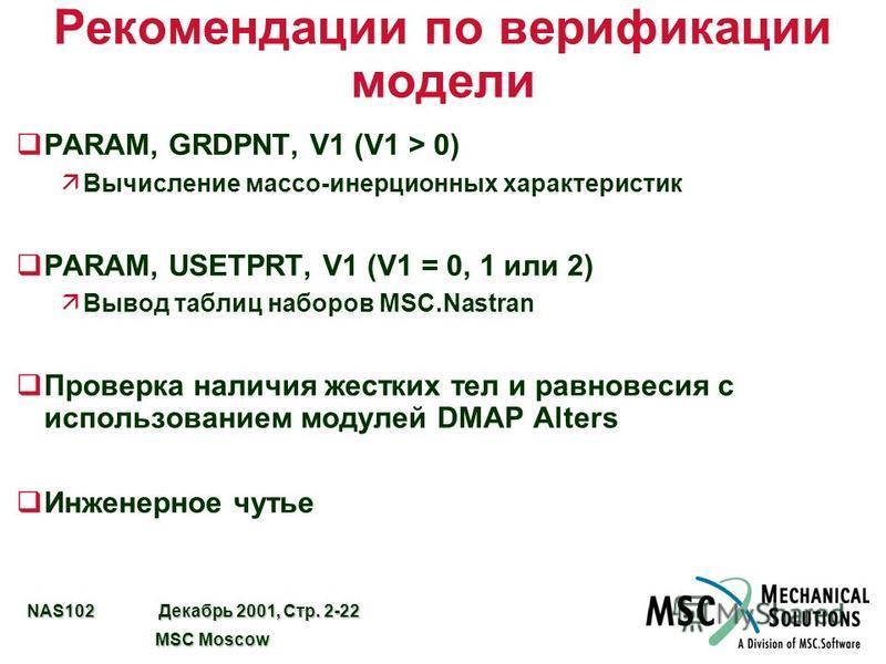 NAS102 Декабрь 2001, Стр. 2-22 MSC Moscow MSC Moscow Рекомендации по верификации модели qPARAM, GRDPNT, V1 (V1 > 0) äВычисление массо-инерционных характеристик qPARAM, USETPRT, V1 (V1 = 0, 1 или 2) äВывод таблиц наборов MSC.Nastran q Проверка наличия