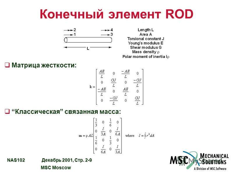 NAS102 Декабрь 2001, Стр. 2-9 MSC Moscow MSC Moscow Конечный элемент ROD q Матрица жесткости: q Классическая связанная масса: