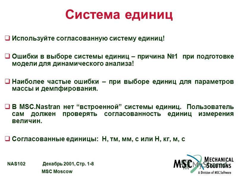 NAS102 Декабрь 2001, Стр. 1-8 MSC Moscow MSC Moscow Система единиц Используйте согласованную систему единиц! Ошибки в выборе системы единиц – причина 1 при подготовке модели для динамического анализа! Наиболее частые ошибки – при выборе единиц для па