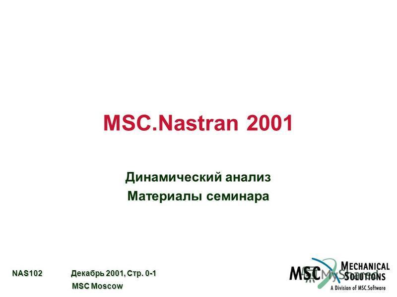 NAS102 Декабрь 2001, Стр. 0-1 MSC Moscow MSC Moscow MSC.Nastran 2001 Динамический анализ Материалы семинара