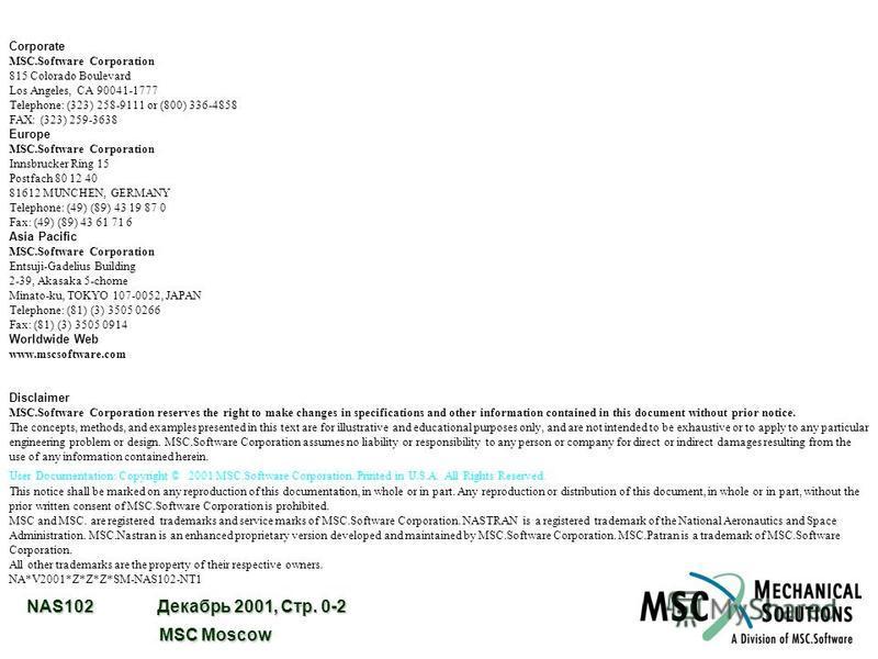 NAS102 Декабрь 2001, Стр. 0-2 MSC Moscow MSC Moscow Corporate MSC.Software Corporation 815 Colorado Boulevard Los Angeles, CA 90041-1777 Telephone: (323) 258-9111 or (800) 336-4858 FAX: (323) 259-3638 Europe MSC.Software Corporation Innsbrucker Ring