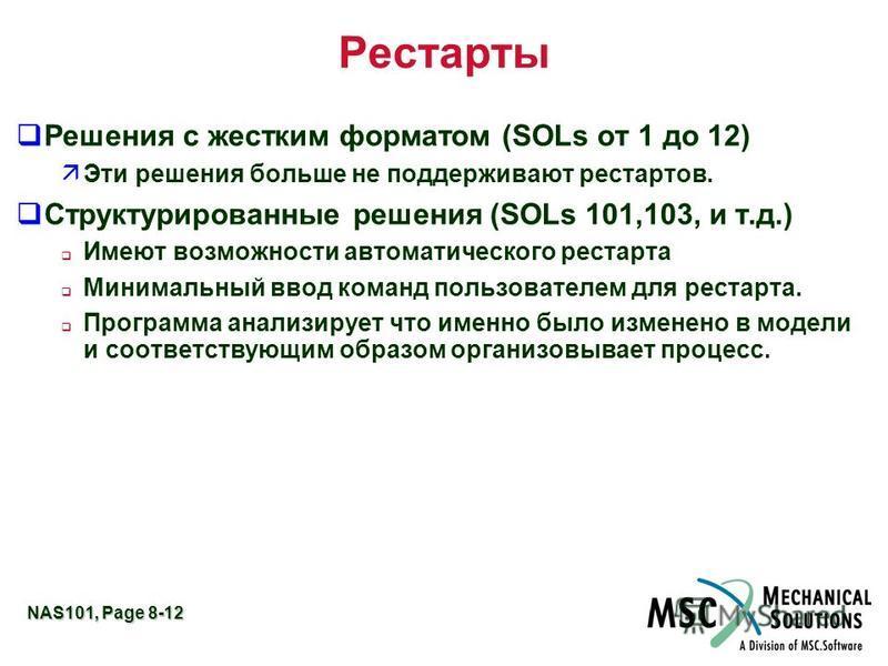 NAS101, Page 8-12 Рестарты q Решения с жестким форматом (SOLs от 1 до 12) äЭти решения больше не поддерживают рестартов. q Структурированные решения (SOLs 101,103, и т.д.) Имеют возможности автоматического рестарта Минимальный ввод команд пользовател