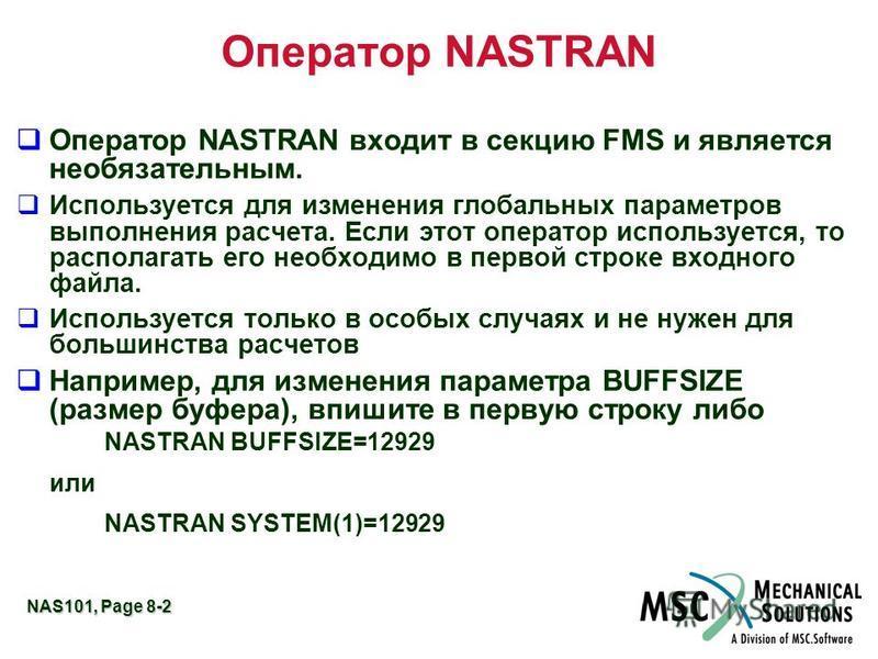 NAS101, Page 8-2 Оператор NASTRAN q Оператор NASTRAN входит в секцию FMS и является необязательным. q Используется для изменения глобальных параметров выполнения расчета. Если этот оператор используется, то располагать его необходимо в первой строке