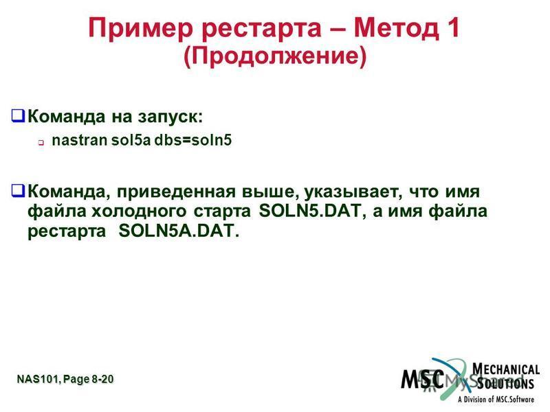 NAS101, Page 8-20 Пример рестарта – Метод 1 (Продолжение) q Команда на запуск: nastran sol5a dbs=soln5 q Команда, приведенная выше, указывает, что имя файла холодного старта SOLN5.DAT, а имя файла рестарта SOLN5A.DAT.