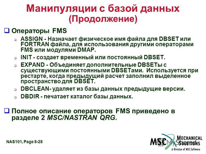 NAS101, Page 8-28 Манипуляции с базой данных (Продолжение) q Операторы FMS ASSIGN - Назначает физическое имя файла для DBSET или FORTRAN файла, для использования другими операторами FMS или модулями DMAP. INIT - создает временный или постоянный DBSET