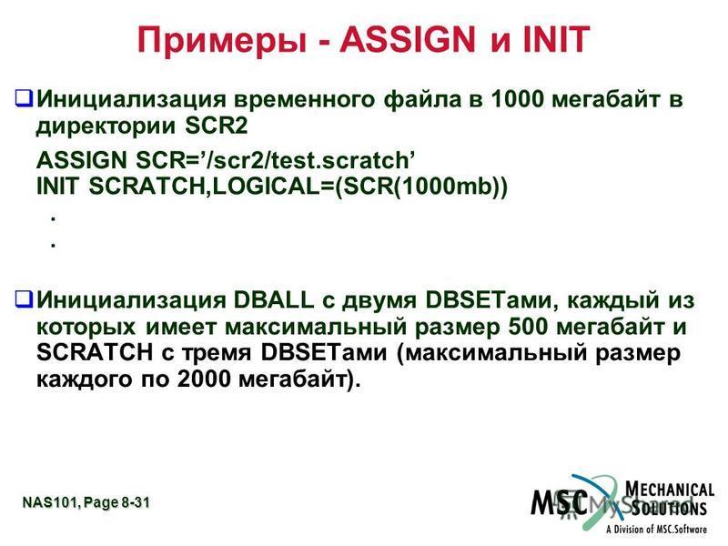 NAS101, Page 8-31 Примеры - ASSIGN и INIT q Инициализация временного файла в 1000 мегабайт в директории SCR2 ASSIGN SCR=/scr2/test.scratch INIT SCRATCH,LOGICAL=(SCR(1000mb)).. q Инициализация DBALL с двумя DBSETами, каждый из которых имеет максимальн