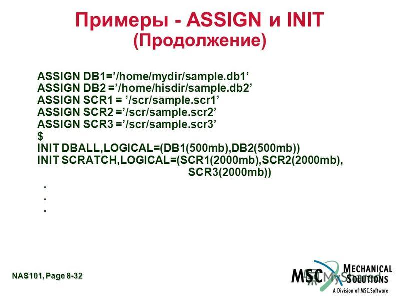 NAS101, Page 8-32 Примеры - ASSIGN и INIT (Продолжение) ASSIGN DB1=/home/mydir/sample.db1 ASSIGN DB2 =/home/hisdir/sample.db2 ASSIGN SCR1 = /scr/sample.scr1 ASSIGN SCR2 =/scr/sample.scr2 ASSIGN SCR3 =/scr/sample.scr3 $ INIT DBALL,LOGICAL=(DB1(500mb),