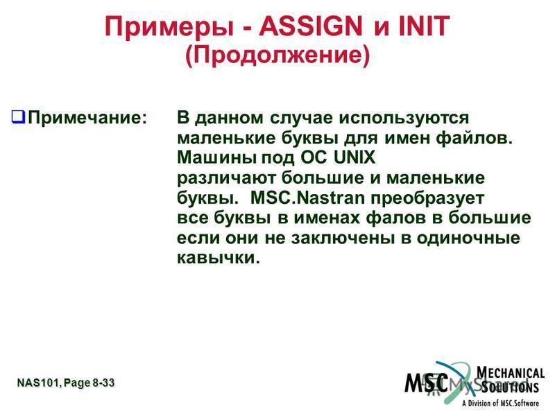 NAS101, Page 8-33 Примеры - ASSIGN и INIT (Продолжение) q Примечание:В данном случае используются маленькие буквы для имен файлов. Машины под ОС UNIX различают большие и маленькие буквы. MSC.Nastran преобразует все буквы в именах фалов в большие если