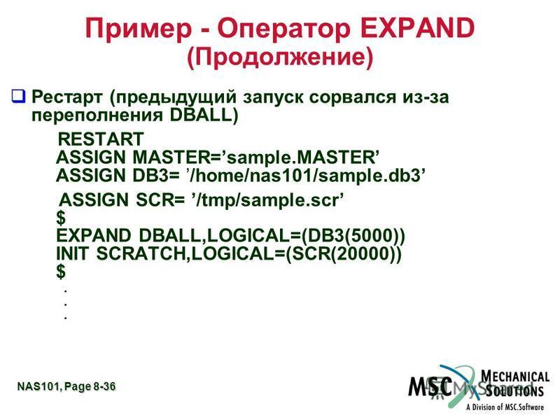 NAS101, Page 8-36 Пример - Оператор EXPAND (Продолжение) q Рестарт (предыдущий запуск сорвался из-за переполнения DBALL) RESTART ASSIGN MASTER=sample.MASTER ASSIGN DB3= /home/nas101/sample.db3 ASSIGN SCR= /tmp/sample.scr $ EXPAND DBALL,LOGICAL=(DB3(5