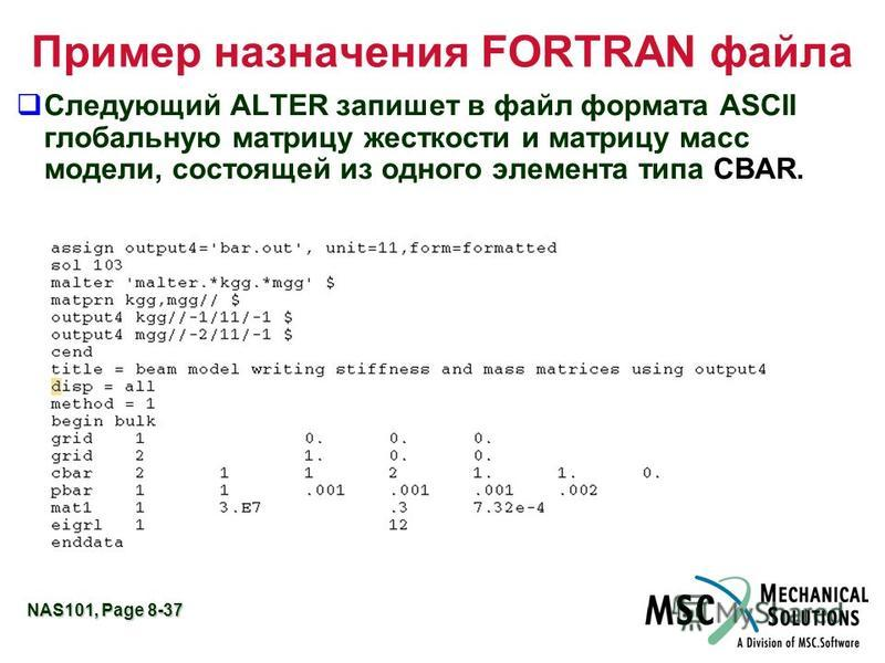 NAS101, Page 8-37 Пример назначения FORTRAN файла q Следующий ALTER запишет в файл формата ASCII глобальную матрицу жесткости и матрицу масс модели, состоящей из одного элемента типа CBAR.