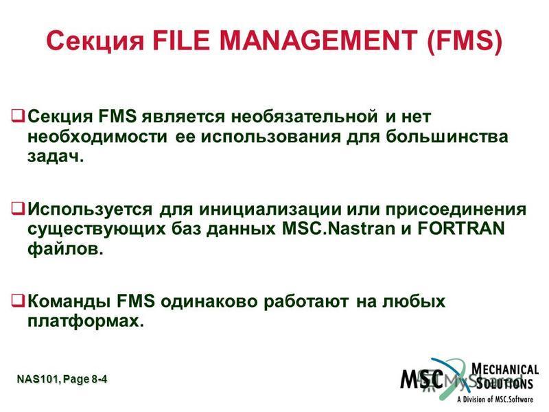 NAS101, Page 8-4 Секция FILE MANAGEMENT (FMS) q Секция FMS является необязательной и нет необходимости ее использования для большинства задач. q Используется для инициализации или присоединения существующих баз данных MSC.Nastran и FORTRAN файлов. q
