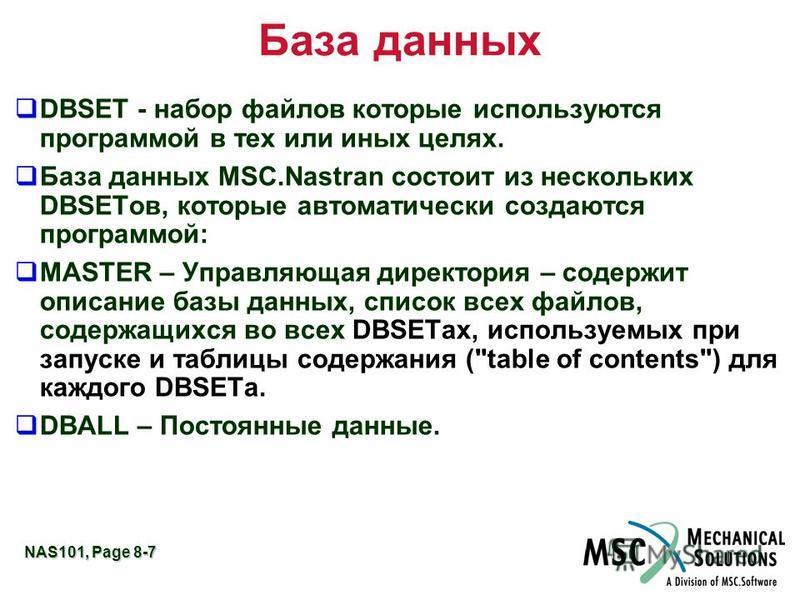NAS101, Page 8-7 База данных qDBSET - набор файлов которые используются программой в тех или иных целях. q База данных MSC.Nastran состоит из нескольких DBSETов, которые автоматически создаются программой: qMASTER – Управляющая директория – содержит