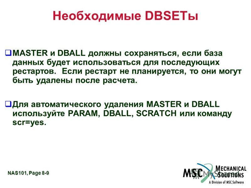 NAS101, Page 8-9 Необходимые DBSETы MASTER и DBALL должны сохраняться, если база данных будет использоваться для последующих рестартов. Если рестарт не планируется, то они могут быть удалены после расчета. Для автоматического удаления MASTER и DBALL
