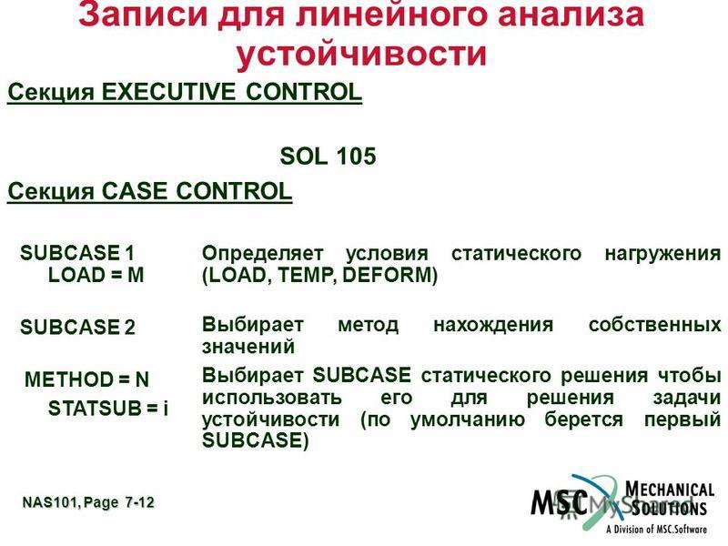 NAS101, Page 7-12 Записи для линейного анализа устойчивости Секция EXECUTIVE CONTROL SOL 105 Секция CASE CONTROL SUBCASE 1 LOAD = M Определяет условия статического нагружения (LOAD, TEMP, DEFORM) SUBCASE 2 METHOD = N STATSUB = i Выбирает метод нахожд